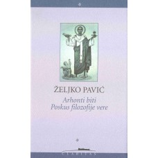 PAVIĆ ŽELJKO-ARHONTI BITI Poskus filozofije vere