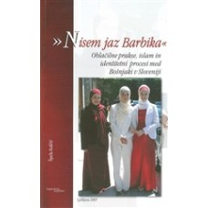 KALČIĆ ŠPELA-NISEM JAZ BARBIKA: oblačilne prakse, islam in identitetni procesi med Bošnjaki v Sloveniji